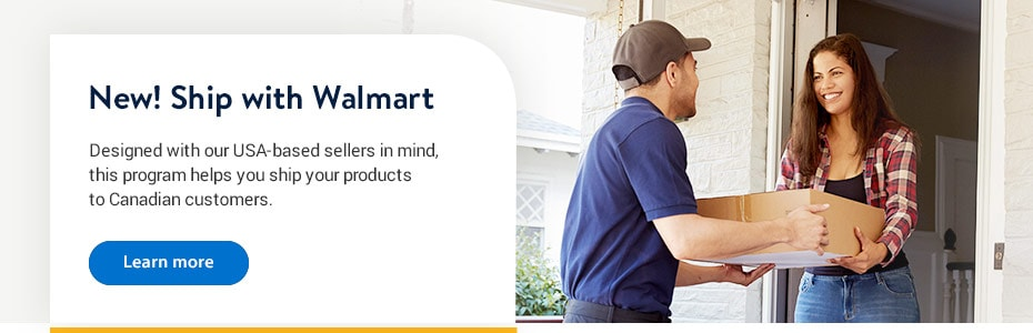 New! Ship with Walmart. Designed with our USA-based sellers in mind, this program helps you ship your products to Canadian customers. - Learn more